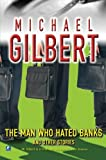 The Man Who Hated Banks & Other Mysteries: And Other Mysteries - Michael Gilbert