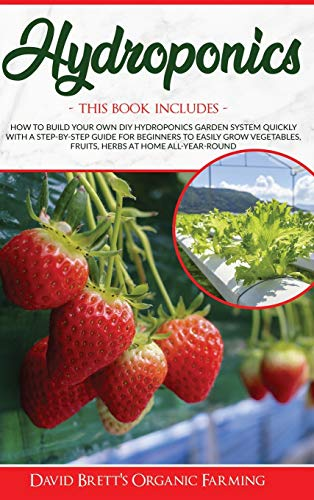 HYDROPONICS: 3 BOOKS IN 1: How To Build Your Own DIY Hydroponics Garden System Quickly With A Step-By-Step Guide For Beginners To Easily Grow Vegetables, Fruits, Herbs At Home All-Year-Round