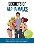 Secrets of Alpha Males: You Don't Need a Supercar, Money, and You Don't Need to be Famous! See The Secrets All Dominant Men Keep! (English Edition)