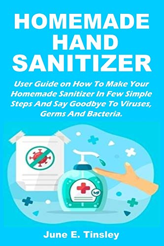 HOMEMADE HAND SANITIZER: User Guide On How To Make Your Homemade Sanitizer In Few Simple Steps And Say Goodbye To Viruses, Germs And Bacteria