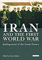 Iran and the First World War: Battleground of the Great Powers (Library of Modern Middle East Studies)