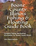 Boone County Illinois Fishing & Floating Guide Book: Complete fishing and floating information for Boone County Illinois (Illinois Fishing & Floating Guides)
