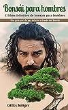 Bonsái para hombres: El libro definitivo de bonsáis para hombres Una guía para la paz interior a través del bonsái