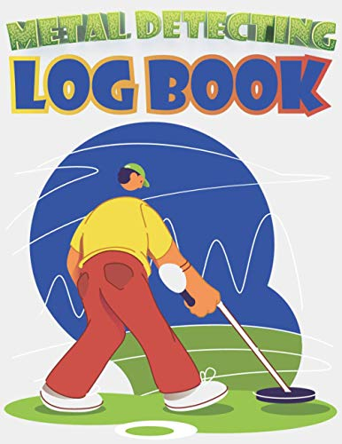 Metal Detecting Log Book: A Log Book for Metal Detecting Outings, Metal Detecting Record Book, Metal Detector Journal