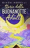 Storie della Buonanotte per Adulti: Una Collezione di Storie Brevi e Rilassanti, Perfette per Allontanare Ansia e Stress Trasformando Notti Insonni in Fantastici Momenti di Riposo.