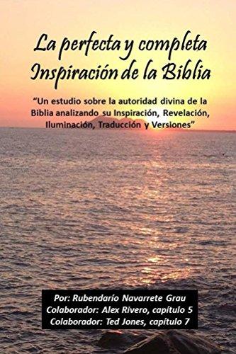"""La perfecta y completa Inspiracion de la Biblia: Un estudio sobre la autoridad divina de la Biblia analizando su Inspiración, Revelación, Iluminación, Traducción y Versiones"""""""