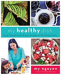 My Healthy Dish: More Than 85 Fresh & Easy Recipes for the Whole Family by [My Nguyen]
