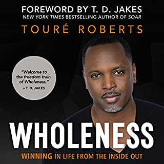 Wholeness     Winning in Life from the Inside Out              By:                                                                                                                                 Touré Roberts,                                                                                        T. D. Jakes - foreword                               Narrated by:                                                                                                                                 Touré Roberts                      Length: 5 hrs and 10 mins     2 ratings     Overall 5.0