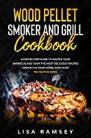 Wood Pellet Smoker and Grill Cookbook: A step by step guide to master your barbecue and cook the most delicious recipes directly in your home, with over 100 tasty recipes