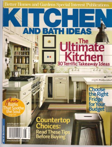 Kitchen and Bath Ideas: the Ultimate Kitchen-30 Terrific Takeaway Ideas-Plus Baths That Sooth the Soul-Choose the Right Fridge for Your Budget-Countertop Choices-Read These Tips Before Buying {July/August 2007}