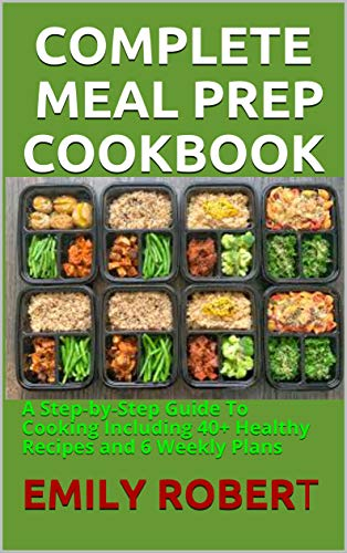 COMPLETE MEAL PREP COOKBOOK: A Step-by-Step Guide To Cooking Including 40+ Healthy Recipes and 6 Weekly Plans