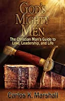 God's Mighty Men: The Christian Man's Guide to Love, Leadership, and Life