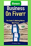 Business On Fiverr: The Guide To Making Money With Fiverr
