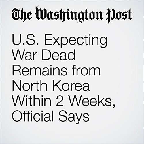 U.S. Expecting War Dead Remains from North Korea Within 2 Weeks, Official Says audiobook cover art