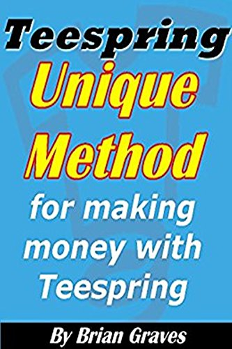 TEESPRING: UNIQUE METHOD FOR DOMINATING AND MAKING MONEY WITH TEESPRING SHIRTS: (teespring business, t shirt business, selling t shirts, selling on teespring, teespring tees)