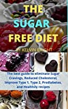 THE SUGAR-FREE DIET: The best guide to eliminate Sugar Cravings, Reduced Cholesterol, Improve Type 1, Type 2, Prediabetes, and Healthily recipes (English Edition)