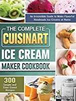 The Complete Cuisinart Ice Cream Maker Cookbook: An Irresistible Guide to Make Flavorful Handmade Ice Creams at Home with 300 Simple and Time-Saved Recipes