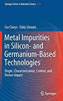 Metal Impurities in Silicon- and Germanium-Based Technologies: Origin, Characterization, Control, and Device Impact (Springer Series in Materials Science, 270)