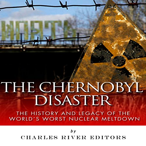 The Chernobyl Disaster: The History and Legacy of the World's Worst Nuclear Meltdown cover art