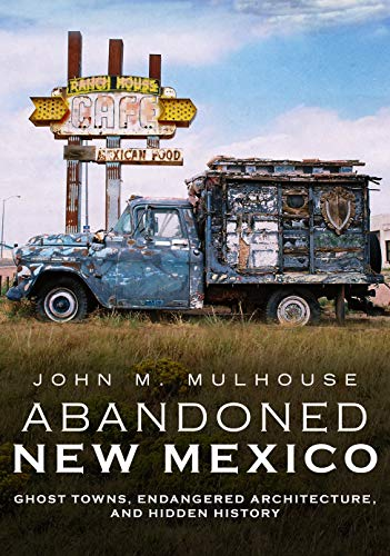 Abandoned New Mexico: Ghost Towns, Endangered Architecture, and Hidden History (America Through Time)