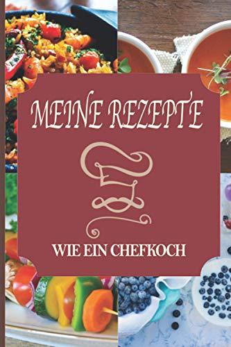 MEINE REZEPTE WIE EIN CHEFKOCH: Notizbuch zu vervollständigen   Logbuch   Perfekt für alle Arten von Rezepten Aperitif, Vorspeise, Hauptgericht, ... Perfekt als Geschenk für Feinschmecker