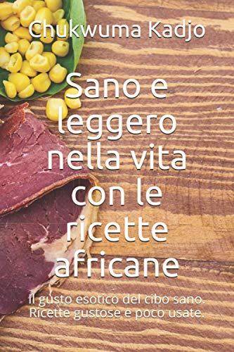 Sano e leggero nella vita con le ricette africane: Il gusto esotico del cibo sano. Ricette gustose e poco usate.