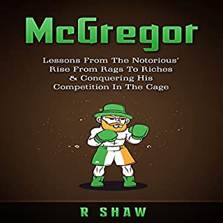McGregor     Lessons from the Notorious' Rise from Rags to Riches & Conquering His Competition in the Cage               By:                                                                                                                                 R Shaw                               Narrated by:                                                                                                                                 Jim D Johnston                      Length: 58 mins     2 ratings     Overall 5.0