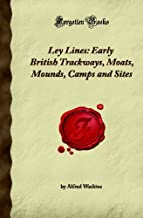 Ley Lines: Early British Trackways, Moats, Mounds, Camps and Sites (Forgotten Books)