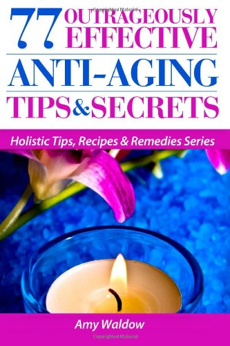 Book: 77 Outrageously Effective Anti-Aging Tips & Secrets by Amy Waldow