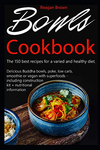 Bowls cookbook The 150 best recipes for a varied and healthy diet: Delicious Buddha bowls, poke, low carb, smoothie or vegan with superfoods - including construction kit + nutritional information