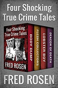 Four Shocking True Crime Tales: Body Dump, Flesh Collectors, Lobster Boy, and Deacon of Death by [Fred Rosen]