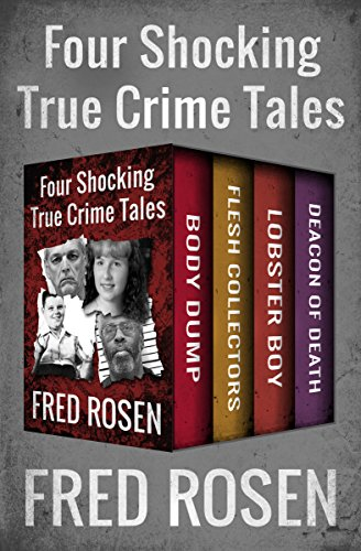 Four Shocking True Crime Tales: Body Dump, Flesh Collectors, Lobster Boy, and Deacon of Death
