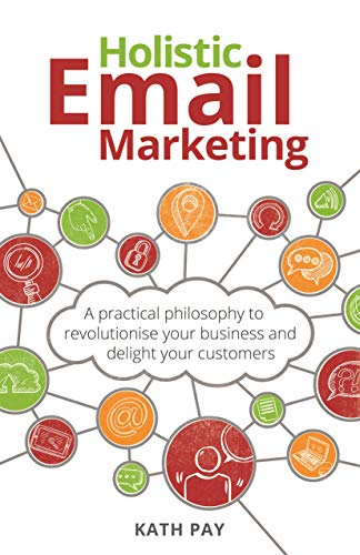 Holistic Email Marketing: A practical philosophy to revolutionise your business and delight your customers (English Edition)