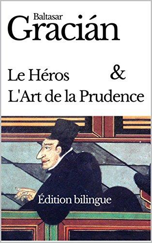 Baltasar GRACIÁN : LE HÉROS (EL HÉROE) + L'ART DE LA PRUDENCE / L'HOMME DE COUR (ORÀCULO MANUAL Y ARTE DE PRUDENCIA) - ÉDITION BILINGUE FRANÇAIS – ESPAGNOL (French Edition)