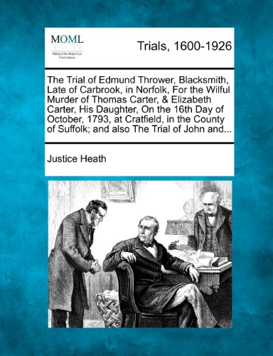 The Trial of Edmund Thrower, Blacksmith, Late of Carbrook, in Norfolk, for the Wilful Murder of Thomas Carter, & Elizabeth Carter, His Daughter, on ... of Suffolk; And Also the Trial of John And...