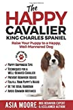 The Happy Cavalier King Charles Spaniel: Raise Your Puppy to a Happy, Well-Mannered dog