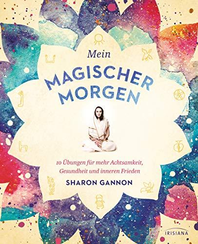 Mein magischer Morgen: 10 Übungen für mehr Achtsamkeit, Gesundheit und inneren Frieden - Die persönliche Morgenroutine der Yoga-Ikone, mit Asanas, Atemübungen und gelebter Spiritualität im Alltag