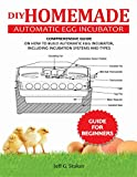 DIY HOMEMADE AUTOMATIC EGG INCUBATOR GUIDE FOR BEGINNERS: A Comprehensive Guide on How to build Automatic Egg Incubator, Including incubation Systems and Types