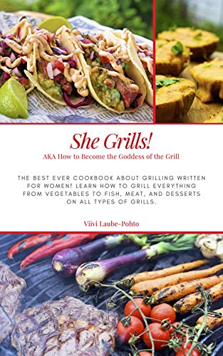 She Grills! AKA How to Become the Goddess of the Grill: An illustrated cookbook about grilling for women! Learn how to grill everything from vegetables ... on all types of grills. (English Edition)
