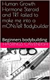 Human Growth Hormone Steroid and TRT failed to make me into a mONsTeR Bodybuilder: Beginners bodybuilding (Beginner's weightlifting, Gallon of Milk a Day, in Seoul, Korea Book 3) (English Edition)