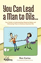 You Can Lead a Man to Oils...: Your Guide to Understanding Skeptical Males and Motivating Them to Embrace Essential Oils