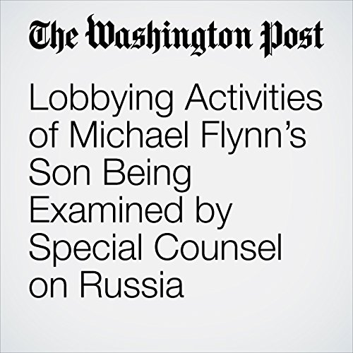 Lobbying Activities of Michael Flynn's Son Being Examined by Special Counsel on Russia copertina