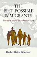 The Best Possible Immigrants: International Adoption and the American Family (Politics and Culture in Modern America)