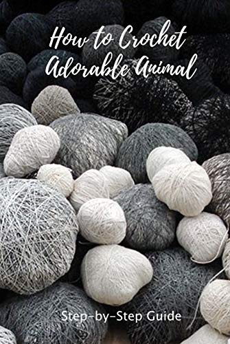 How to Crochet Adorable Animal: Step-by-Step Guide: Easy to Follow Instructions for Beginners (English Edition)