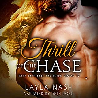 Thrill of the Chase     City Shifters: The Pride, Book 1              By:                                                                                                                                 Layla Nash                               Narrated by:                                                                                                                                 Beth Roeg                      Length: 4 hrs and 37 mins     14 ratings     Overall 4.2