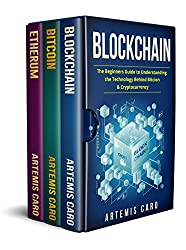 Blockchain: Bitcoin, Ethereum & Blockchain: The Beginners Guide to Understanding the Technology Behind Bitcoin & Cryptocurrency by Artemis Caro