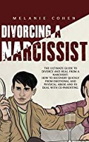 Divorcing a Narcissist: The Ultimate Guide To Divorce And Heal From A Narcissist. How To Recovery Quickly From Emotional And Physical Abuse And To Deal With Co-Parenting