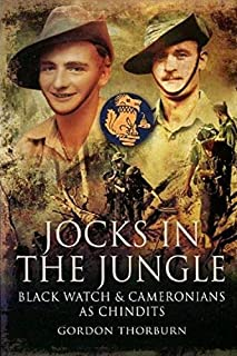 Jocks in the Jungle: The Second Battalion of the 42nd Royal Highland Regiment, the Black Watch, and the First Battalion of the 26th Cameronians (Scottish Rifles) as Chindits