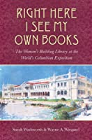 Right Here I See My Own Books: The Woman's Building Library at the World's Columbian Exposition (Studies in Print Culture and the History of the Book)
