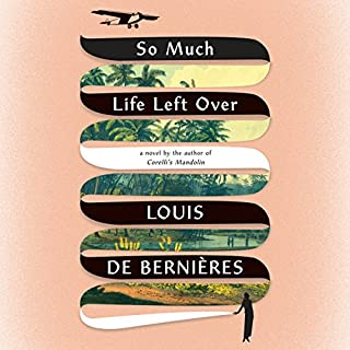 So Much Life Left Over     A Novel              Written by:                                                                                                                                 Louis de Bernières                               Narrated by:                                                                                                                                 Avita Jay,                                                                                        David Sibley                      Length: 9 hrs and 19 mins     Not rated yet     Overall 0.0